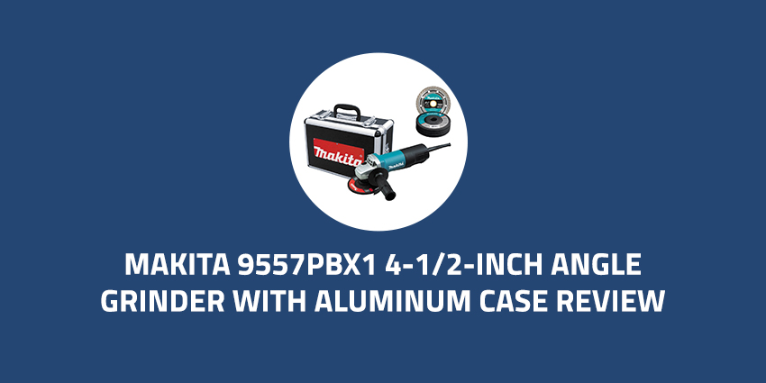 Makita-9557PBX1-4-1-2-Inch-Angle-Grinder-with-Aluminum-Case-Review