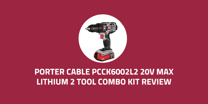 Porter-Cable-PCCK6002L2-20V-Max-Lithium-2-Tool-Combo-Kit-Review